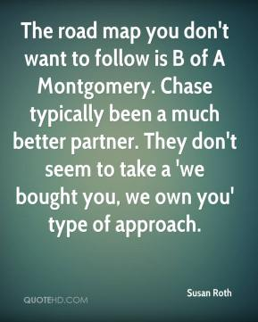 Susan Roth  - The road map you don't want to follow is B of A Montgomery. Chase typically been a much better partner. They don't seem to take a 'we bought you, we own you' type of approach.