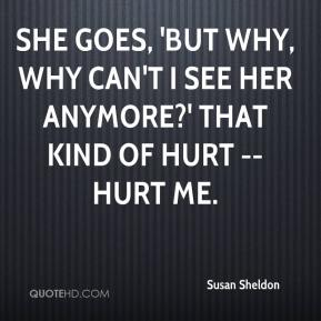 Susan Sheldon  - She goes, 'but why, why can't I see her anymore?' That kind of hurt -- hurt me.