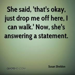 Susan Sheldon  - She said, 'that's okay, just drop me off here, I can walk.' Now, she's answering a statement.