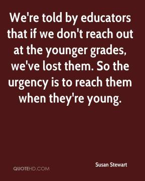 Susan Stewart  - We're told by educators that if we don't reach out at the younger grades, we've lost them. So the urgency is to reach them when they're young.