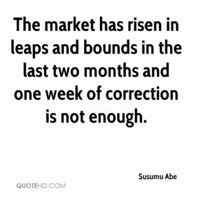 Susumu Abe  - The market has risen in leaps and bounds in the last two months and one week of correction is not enough.