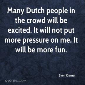 Sven Kramer  - Many Dutch people in the crowd will be excited. It will not put more pressure on me. It will be more fun.