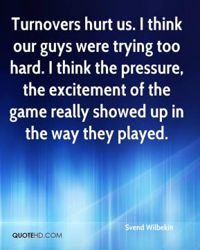 Svend Wilbekin  - Turnovers hurt us. I think our guys were trying too hard. I think the pressure, the excitement of the game really showed up in the way they played.
