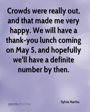 Sylvia Harriss  - Crowds were really out, and that made me very happy. We will have a thank-you lunch coming on May 5, and hopefully we'll have a definite number by then.