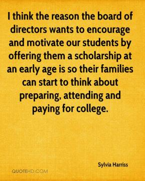 Sylvia Harriss  - I think the reason the board of directors wants to encourage and motivate our students by offering them a scholarship at an early age is so their families can start to think about preparing, attending and paying for college.