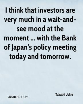 I think that investors are very much in a wait-and-see mood at the moment ... with the Bank of Japan's policy meeting today and tomorrow.