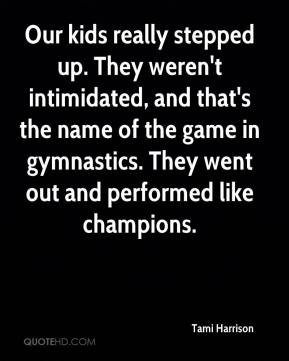 Tami Harrison  - Our kids really stepped up. They weren't intimidated, and that's the name of the game in gymnastics. They went out and performed like champions.