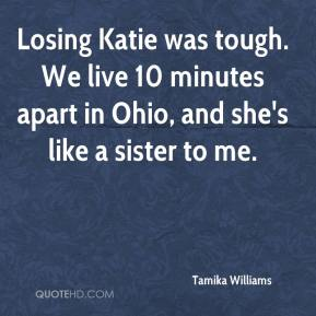 Tamika Williams  - Losing Katie was tough. We live 10 minutes apart in Ohio, and she's like a sister to me.
