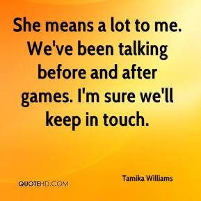 She means a lot to me. We've been talking before and after games. I'm sure we'll keep in touch.