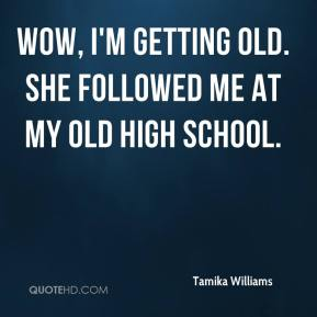 Tamika Williams  - Wow, I'm getting old. She followed me at my old high school.