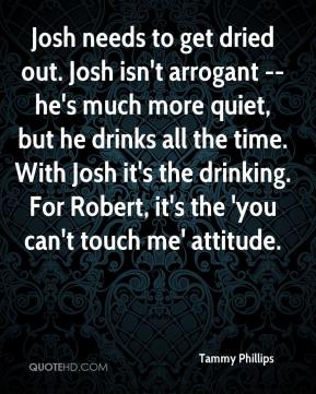 Tammy Phillips  - Josh needs to get dried out. Josh isn't arrogant -- he's much more quiet, but he drinks all the time. With Josh it's the drinking. For Robert, it's the 'you can't touch me' attitude.