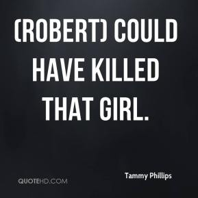 Tammy Phillips  - (Robert) could have killed that girl.
