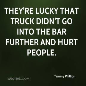 Tammy Phillips  - They're lucky that truck didn't go into the bar further and hurt people.