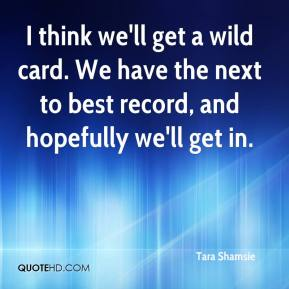 Tara Shamsie  - I think we'll get a wild card. We have the next to best record, and hopefully we'll get in.