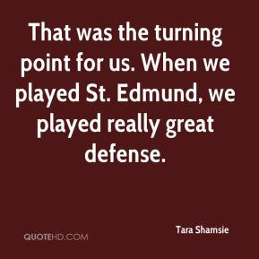 Tara Shamsie  - That was the turning point for us. When we played St. Edmund, we played really great defense.