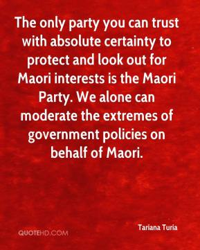 Tariana Turia  - The only party you can trust with absolute certainty to protect and look out for Maori interests is the Maori Party. We alone can moderate the extremes of government policies on behalf of Maori.