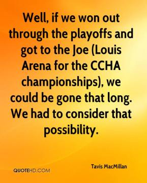 Tavis MacMillan  - Well, if we won out through the playoffs and got to the Joe (Louis Arena for the CCHA championships), we could be gone that long. We had to consider that possibility.