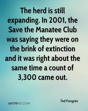 Ted Forsgren  - The herd is still expanding. In 2001, the Save the Manatee Club was saying they were on the brink of extinction and it was right about the same time a count of 3,300 came out.