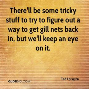 Ted Forsgren  - There'll be some tricky stuff to try to figure out a way to get gill nets back in, but we'll keep an eye on it.