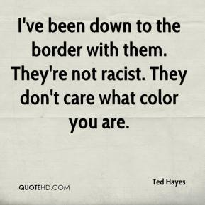 I've been down to the border with them. They're not racist. They don't care what color you are.