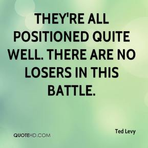 Ted Levy  - They're all positioned quite well. There are no losers in this battle.