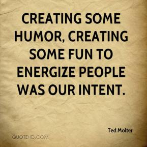 Ted Molter  - Creating some humor, creating some fun to energize people was our intent.