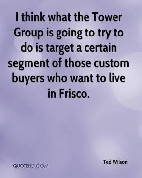 Ted Wilson  - I think what the Tower Group is going to try to do is target a certain segment of those custom buyers who want to live in Frisco.
