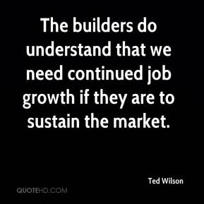 Ted Wilson  - The builders do understand that we need continued job growth if they are to sustain the market.