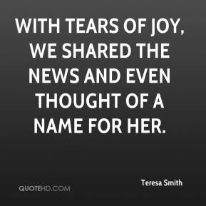 Teresa Smith  - With tears of joy, we shared the news and even thought of a name for her.