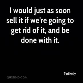 Teri Kelly  - I would just as soon sell it if we're going to get rid of it, and be done with it.