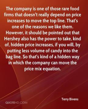 The company is one of those rare food firms that doesn't really depend on price increases to move the top line. That's one of the reasons we like them. However, it should be pointed out that Hershey also has the power to take, kind of, hidden price increases, if you will, by putting less volume of candy into the bag line. So that's kind of a hidden way in which the company can move the price mix equation.