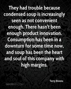 Terry Bivens  - They had trouble because condensed soup is increasingly seen as not convenient enough. There hasn't been enough product innovation. Consumption has been in a downturn for some time now, and soup has been the heart and soul of this company with high margins.