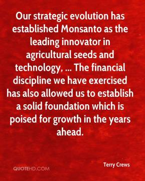 Terry Crews  - Our strategic evolution has established Monsanto as the leading innovator in agricultural seeds and technology, ... The financial discipline we have exercised has also allowed us to establish a solid foundation which is poised for growth in the years ahead.