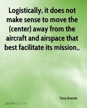 Terry Everett  - Logistically, it does not make sense to move the (center) away from the aircraft and airspace that best facilitate its mission.