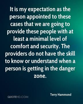 It is my expectation as the person appointed to these cases that we are going to provide these people with at least a minimal level of comfort and security. The providers do not have the skill to know or understand when a person is getting in the danger zone.
