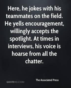 The Associated Press  - Here, he jokes with his teammates on the field. He yells encouragement, willingly accepts the spotlight. At times in interviews, his voice is hoarse from all the chatter.