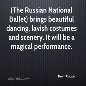 Thom Cooper  - (The Russian National Ballet) brings beautiful dancing, lavish costumes and scenery. It will be a magical performance.