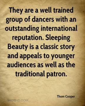 Thom Cooper  - They are a well trained group of dancers with an outstanding international reputation. Sleeping Beauty is a classic story and appeals to younger audiences as well as the traditional patron.