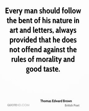 Every man should follow the bent of his nature in art and letters, always provided that he does not offend against the rules of morality and good taste.