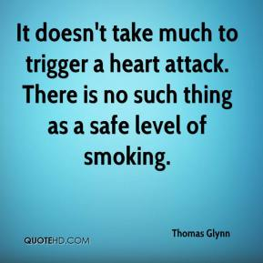 Thomas Glynn  - It doesn't take much to trigger a heart attack. There is no such thing as a safe level of smoking.