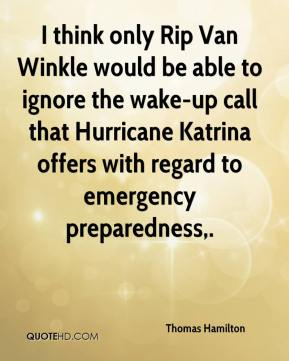 Thomas Hamilton  - I think only Rip Van Winkle would be able to ignore the wake-up call that Hurricane Katrina offers with regard to emergency preparedness.