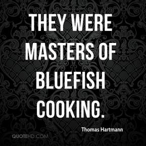 Thomas Hartmann  - They were masters of bluefish cooking.