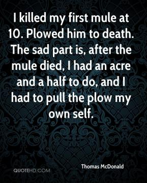 Thomas McDonald  - I killed my first mule at 10. Plowed him to death. The sad part is, after the mule died, I had an acre and a half to do, and I had to pull the plow my own self.