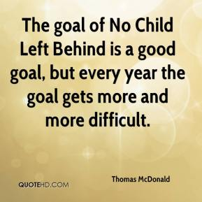 Thomas McDonald  - The goal of No Child Left Behind is a good goal, but every year the goal gets more and more difficult.