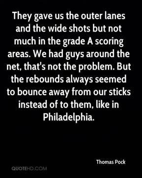 Thomas Pock  - They gave us the outer lanes and the wide shots but not much in the grade A scoring areas. We had guys around the net, that's not the problem. But the rebounds always seemed to bounce away from our sticks instead of to them, like in Philadelphia.