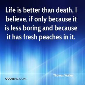 Life is better than death, I believe, if only because it is less boring and because it has fresh peaches in it.