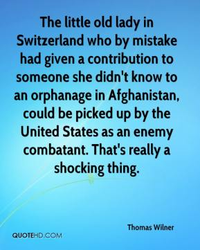 Thomas Wilner  - The little old lady in Switzerland who by mistake had given a contribution to someone she didn't know to an orphanage in Afghanistan, could be picked up by the United States as an enemy combatant. That's really a shocking thing.