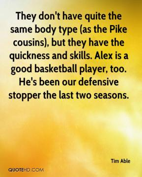 They don't have quite the same body type (as the Pike cousins), but they have the quickness and skills. Alex is a good basketball player, too. He's been our defensive stopper the last two seasons.