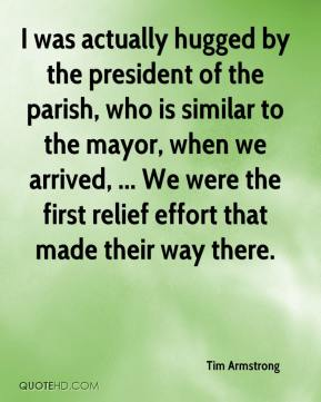 Tim Armstrong  - I was actually hugged by the president of the parish, who is similar to the mayor, when we arrived, ... We were the first relief effort that made their way there.