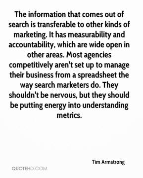 Tim Armstrong  - The information that comes out of search is transferable to other kinds of marketing. It has measurability and accountability, which are wide open in other areas. Most agencies competitively aren't set up to manage their business from a spreadsheet the way search marketers do. They shouldn't be nervous, but they should be putting energy into understanding metrics.